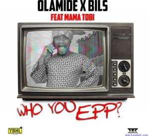 Olamide - Who You Epp? (Freestyle) ft. Bils & Mama Tobi